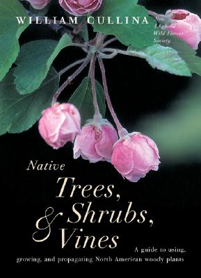 Native Trees, Shrubs, & Vines: A Guide to Using, Growing, and Propagating North American Woody Plants - Cullina, William