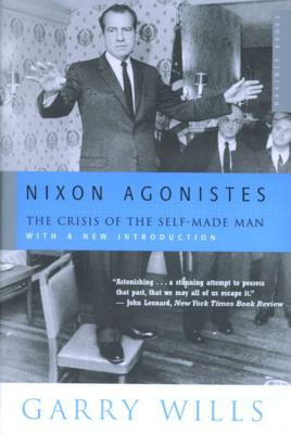 Nixon Agonistes: The Crisis of the Self-Made Man - Wills, Garry