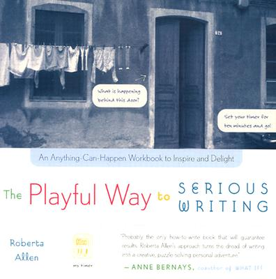 The Playful Way to Serious Writing: An Anything-Can-Happen Workbook to Inspire and Delight - Allen, Roberta