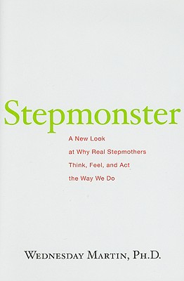 Stepmonster: A New Look at Why Real Stepmothers Think, Feel, and Act the Way We Do - Martin, Wednesday