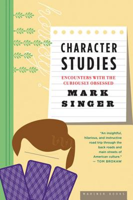 Character Studies: Encounters with the Curiously Obsessed - Singer, Mark