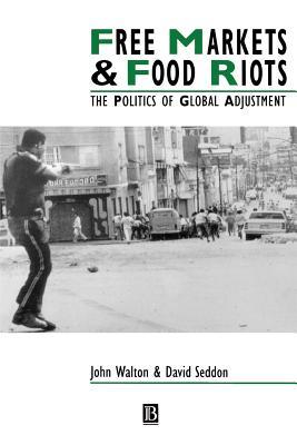 Free Markets & Food Riots: The Politics of Global Adjustment - Walton, John, and Seddon, David