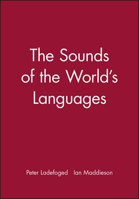 Sounds of the Worlds Languages - Ladefoged, Peter, and Maddieson, Ian