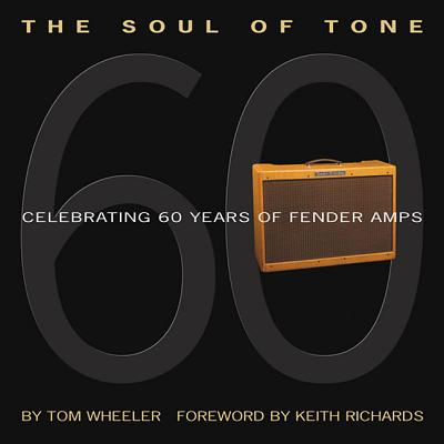 The Soul of Tone: Celebrating 60 Years of Fender Amps - Wheeler, Tom, and Richards, Keith (Foreword by)