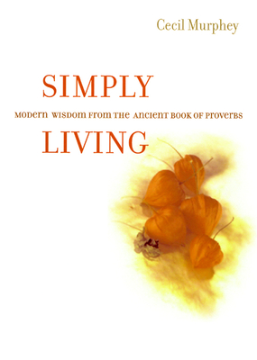 Simply Living: Modern Wisdom from the Ancient Book of Proverbs - Murphey, Cecil, Mr.