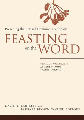 Feasting on the Word: Year C, Volume 1: Preaching the Revised Common Lectionary - Bartlett, David L (Editor), and Brown Taylor, Barbara (Editor)