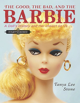 The Good, the Bad, and the Barbie: A Doll's History and Her Impact on Us - Stone, Tanya Lee