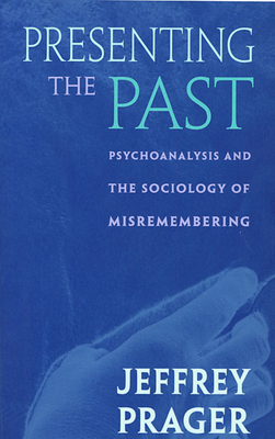 Presenting the Past: Psychoanalysis and the Sociology of Misremembering - Prager, Jeffrey