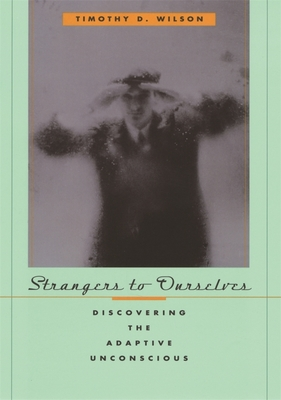 Strangers to Ourselves: Discovering the Adaptive Unconscious - Wilson, Timothy D, Professor, Ph.D.