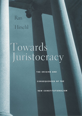 Towards Juristocracy: The Origins and Consequences of the New Constitutionalism - Hirschl, Ran