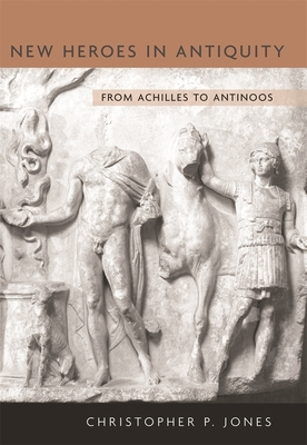 New Heroes in Antiquity: From Achilles to Antinoos - Jones, Christopher P