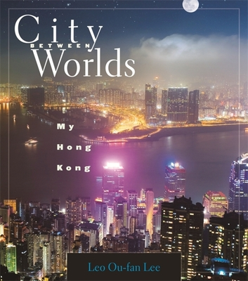 City Between Worlds: My Hong Kong - Lee, Leo Ou-Fan