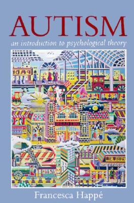 Autism: An Introduction to Psychological Theory - Happe, Francesca, and Happi, Francesca, and Happ, Francesca