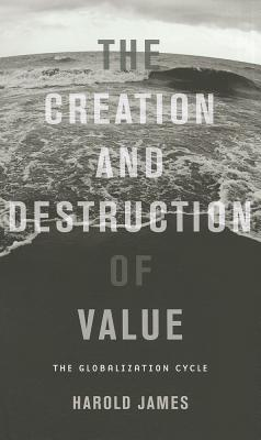 The Creation and Destruction of Value: The Globalization Cycle - James, Harold