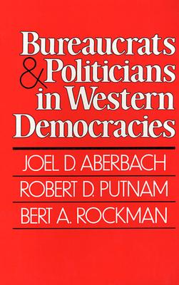 Bureaucrats and Politicians in Western Democracies - Aberbach, Joel D, and Rockman, Bert A, and Putnam, Robert D