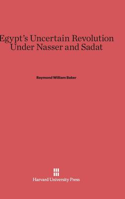 Egypt's Uncertain Revolution Under Nasser and Sadat - Baker, Raymond William
