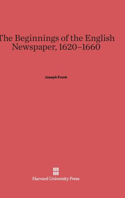 The Beginnings of the English Newspaper, 1620-1660 - Frank, Joseph