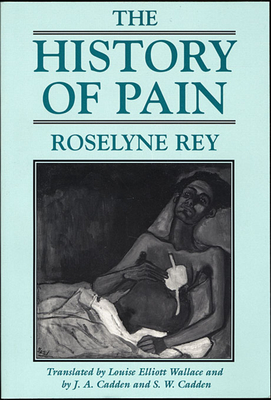 The History of Pain - Rey, Roselyne (Translated by), and Cadden, J A (Translated by), and Wallace, Louise Elliott (Translated by)
