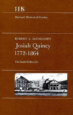 Josiah Quincy, 1772-1864: The Last Federalist - McCaughey, Robert A
