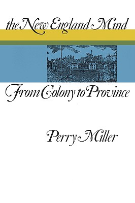 The New England Mind: From Colony to Province - Miller, Perry, Professor