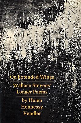 On Extended Wings: Wallace Stevens' Longer Poems - Vendler, Helen Hennessy
