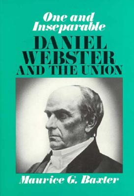 One and Inseparable: Daniel Webster and the Union - Baxter, Maurice G