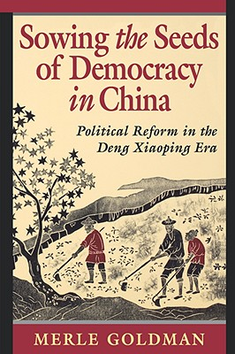 Sowing the Seeds of Democracy in China: Political Reform in the Deng Xiaoping Era - Goldman, Merle