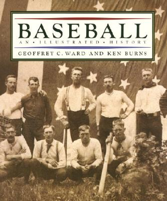 Baseball: An Illustrated History - Burns, Ken, and Burns, Kenneth, and Ward, Geoffrey C