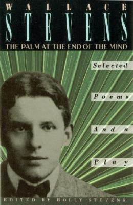 The Palm at the End of the Mind: Selected Poems and a Play - Stevens, Wallace, and Stevens, Holly, M.D. (Editor)