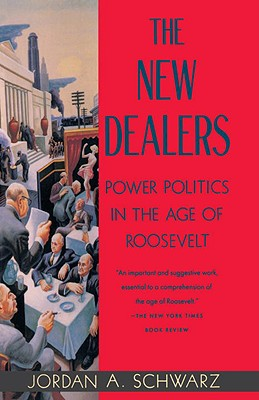 The New Dealers: Power Politics in the Age of Roosevelt - Schwarz, Jordan A