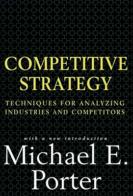 Competitive Strategy: Techniques for Analyzing Industries and Competitors - Porter, Michael