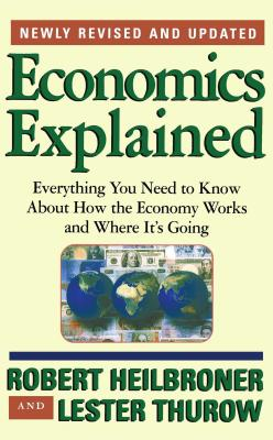 Economics Explained: Everything You Need to Know about How the Economy Works and Where It's Going - Heilbroner, Robert L, and Thurow, Lester, Dr. (From an idea by), and Thurow, Lester C