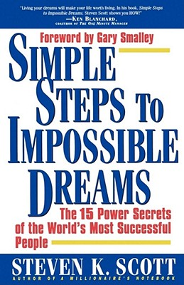 Simple Steps to Impossible Dreams: The 15 Power Secrets of the World's Most Successful People - Scott, Steven K, and Scott, and Smalley, Gary, Dr. (Foreword by)