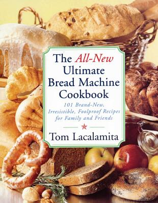 The All-New Ultimate Bread Machine Cookbook: 101 Brand-New, Irrestible Foolproof Recipes for Family and Friends - Lacalamita, Tom