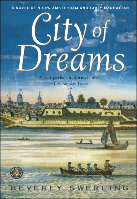 City of Dreams: A Novel of Nieuw Amsterdam and Early Manhattan - Swerling, Beverly