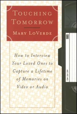 Touching Tomorrow: How to Interview Your Loved Ones to Capture a Lifetime of Memories on Video or Audio - LoVerde, Mary