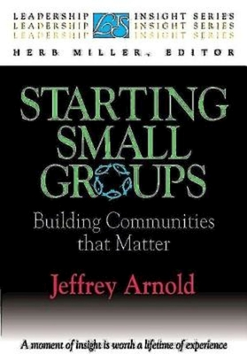 Starting Small Groups: Building Communities That Matter - Arnold, Jeffrey, and Miller, Herb (Editor)