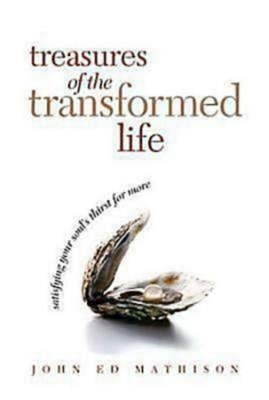 Treasures of the Transformed Life: Satisfying Your Soul's Thirst for More - Mathison, John Ed