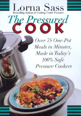 The Pressured Cook: Over 75 One-Pot Meals in Minutes, Made in Today's 100% Safe Pressure Cookers - Sass, Lorna J