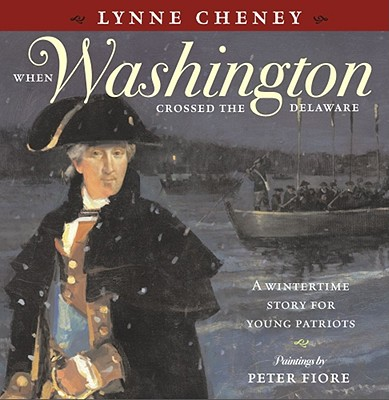 When Washington Crossed the Delaware: A Wintertime Story for Young Patriots - Cheney, Lynne