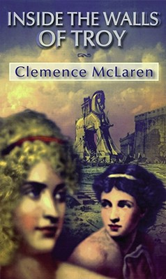 Inside the Walls of Troy: A Novel of the Women Who Lived the Trojan War - McLaren, Clemence