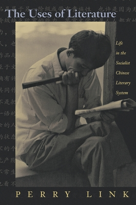 The Uses of Literature: Life in the Socialist Chinese Literary System - Link, Perry, and Link, E Perry, and Link, Eugene Perry