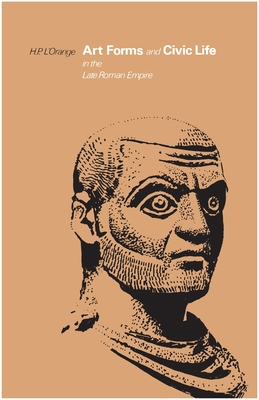 Art Forms and Civic Life in the Late Roman Empire - L'Orange, H P, and L'Orange, Hans Peter