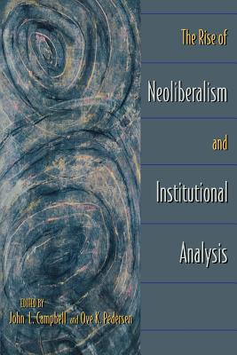 The Rise of Neoliberalism and Institutional Analysis - Campbell, John L (Editor), and Pedersen, Ove Kaj (Editor)