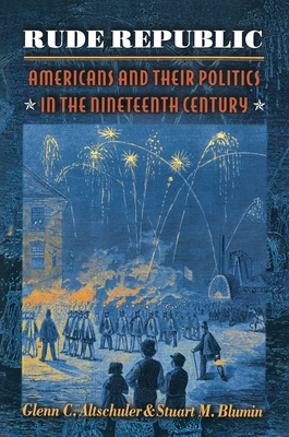 Rude Republic: Americans and Their Politics in the Nineteenth Century - Altschuler, Glenn C, and Blumin, Stuart M