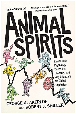 Animal Spirits: How Human Psychology Drives the Economy, and Why It Matters for Global Capitalism - Akerlof, George A, and Shiller, Robert J