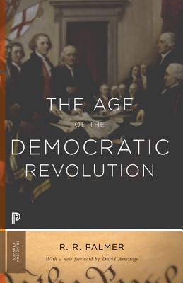 The Age of the Democratic Revolution: A Political History of Europe and America, 1760-1800 - Palmer, R R, and Armitage, David (Foreword by)