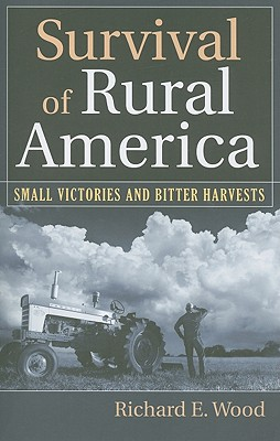 Survival of Rural America: Small Victories and Bitter Harvests - Wood, Richard E