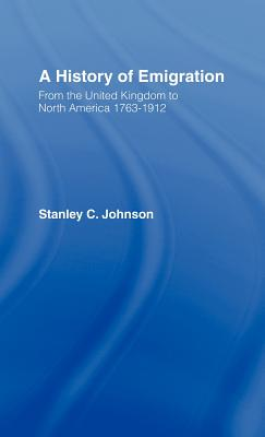 A History of Emigration: From the United Kingdom to North America 1763-1912 - Johnson, Stanley C