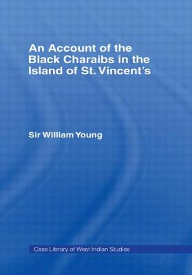 An Account of the Black Charaibs in the Island of St. Vincent's,: With the Charaib Treaty of 1773, and Other Original Documents - Young, William